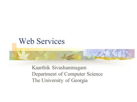 Web Services Kaarthik Sivashanmugam Department of Computer Science The University of Georgia.