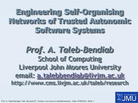 Prof. A. Taleb-Bendiab, Talk: Brussels'07, Contact: www.livjm.ac.uk/taleb/research, Date: 01/06/2015, Slide: 1 Engineering Self-Organising Networks of.
