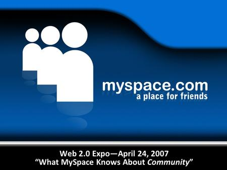 "Web 2.0 Expo—April 24, 2007 ""What MySpace Knows About Community"""