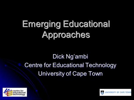 Emerging Educational Approaches Dick Ng'ambi Centre for Educational Technology University of Cape Town.