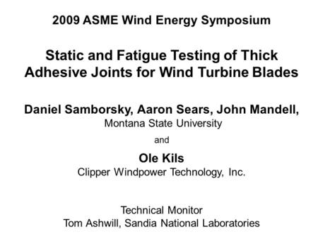 2009 ASME Wind Energy Symposium Static and Fatigue Testing of Thick Adhesive Joints for Wind Turbine Blades Daniel Samborsky, Aaron Sears, John Mandell,