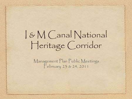 I & M Canal National Heritage Corridor Management Plan Public Meetings February 23 & 24, 2011.