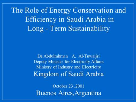 The Role of Energy Conservation and Efficiency in Saudi Arabia in Long - Term Sustainability Dr.Abdulrahman A. Al-Tuwaijri Deputy Minister for Electricity.