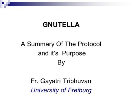 Gnutella 2 GNUTELLA A Summary Of The Protocol and it's Purpose By Fr. Gayatri Tribhuvan University of Freiburg.