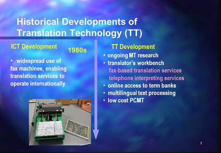 1 Historical Developments of <strong>Translation</strong> Technology (TT) widespread use of fax <strong>machines</strong>, enabling <strong>translation</strong> services to operate internationally 1980s.