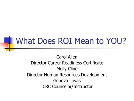 What Does ROI Mean to YOU? Carol Allen Director Career Readiness Certificate Molly Cline Director Human Resources Development Geneva Lovas CRC Counselor/Instructor.