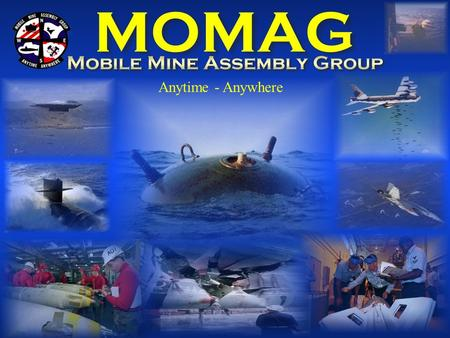Anytime - Anywhere. Mining –vs.- ND Mobile Mine Assembly Group 7 Mobile Units – 1 Detachment  Maintain Navy Mine Stocks  Exercise and Training Mines.