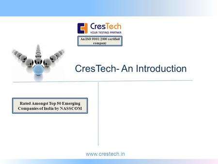 Www.crestech.in An ISO 9001:2000 certified company CresTech- An Introduction Rated Amongst Top 50 Emerging Companies of India by NASSCOM.