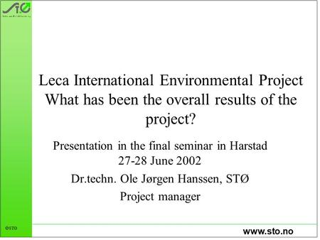 Www.sto.no  STØ Leca International Environmental Project What has been the overall results of the project? Presentation in the final seminar in Harstad.