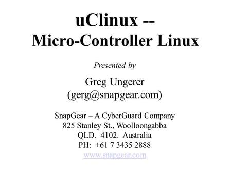UClinux -- Micro-Controller Linux Presented by Greg Ungerer SnapGear – A CyberGuard Company 825 Stanley St., Woolloongabba QLD. 4102.
