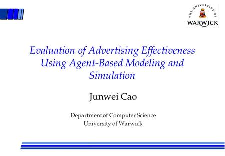 Evaluation of Advertising Effectiveness Using Agent-Based Modeling and Simulation Junwei Cao Department of Computer Science University of Warwick.