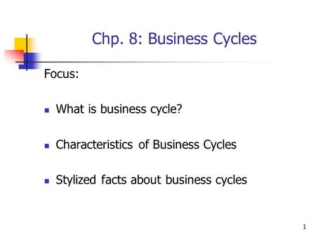 1 Chp. 8: Business Cycles Focus: What is business cycle? Characteristics of Business Cycles Stylized facts about business cycles.