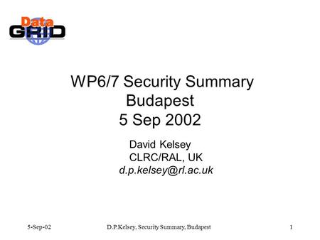 5-Sep-02D.P.Kelsey, Security Summary, Budapest1 WP6/7 Security Summary Budapest 5 Sep 2002 David Kelsey CLRC/RAL, UK