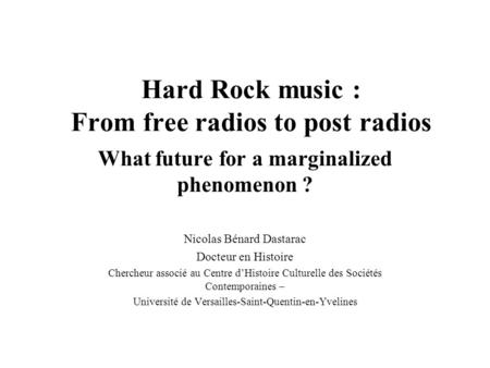 Hard Rock music : From free radios to post radios What future for a marginalized phenomenon ? Nicolas Bénard Dastarac Docteur en Histoire Chercheur associé.