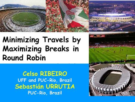 May 2004 Minimizing travels by maximizing breaks1/32 Minimizing Travels by Maximizing Breaks in Round Robin Tournament Schedules Celso RIBEIRO UFF and.