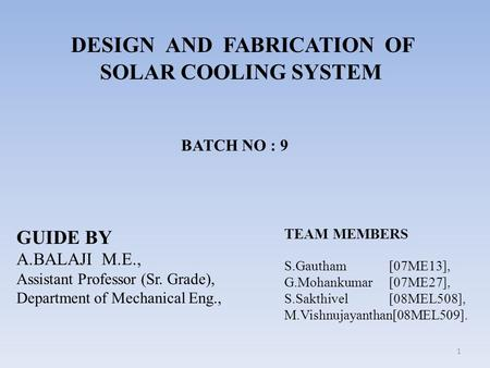 DESIGN AND FABRICATION OF SOLAR COOLING SYSTEM GUIDE BY A.BALAJI M.E., Assistant Professor (Sr. Grade), Department of Mechanical Eng., TEAM MEMBERS S.Gautham.