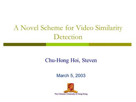 A Novel Scheme for Video Similarity Detection Chu-Hong Hoi, Steven March 5, 2003.