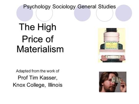 Psychology Sociology General Studies The High Price of Materialism Adapted from the work of Prof Tim Kasser, Knox College, Illinois.