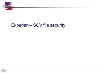 Experian – SCV file security 1. FSCS Security & Audit Data security is likely to be a important factor to organisations involved in the SCV Verification.