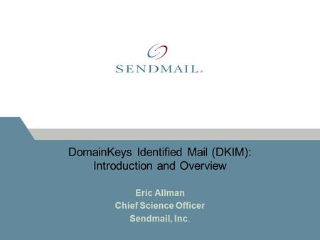 DomainKeys Identified Mail (DKIM): Introduction and Overview Eric Allman Chief Science Officer Sendmail, Inc.