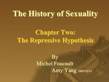 The History of Sexuality Chapter Two: The Repressive Hypothesis By Michel Foucault Amy Yang 2003/11/11.