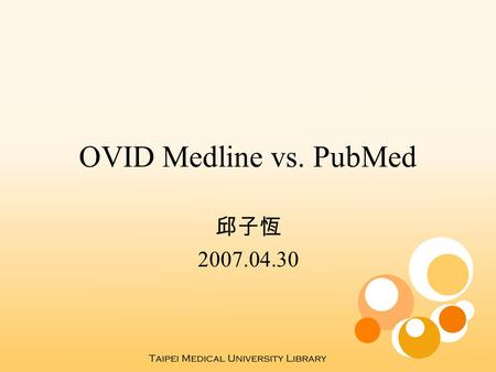 OVID Medline vs. PubMed 邱子恆 2007.04.30. 相異之處 對象  OVID Medline: for health science professionals  PubMed : for the public 收錄範圍  PubMed > OVID Medline.