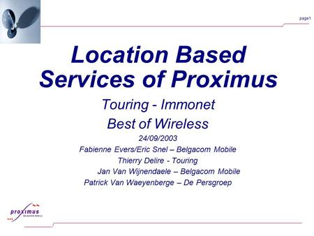 Page1 Location Based Services of Proximus Touring - Immonet Best of Wireless 24/09/2003 Fabienne Evers/Eric Snel – Belgacom Mobile Thierry Delire - Touring.