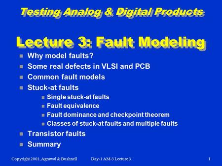 Copyright 2001, Agrawal & BushnellDay-1 AM-3 Lecture 31 Testing Analog & Digital Products Lecture 3: Fault Modeling n Why model faults? n Some real defects.