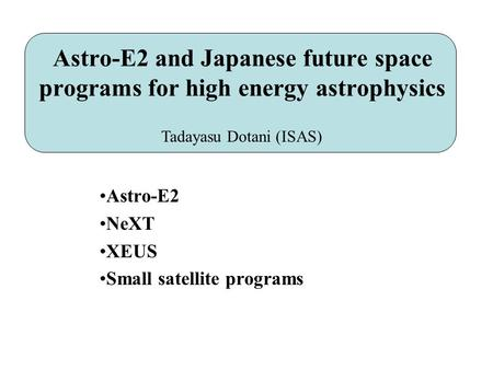 Astro-E2 and Japanese future space programs for high energy astrophysics Astro-E2 NeXT XEUS Small satellite programs Tadayasu Dotani (ISAS)