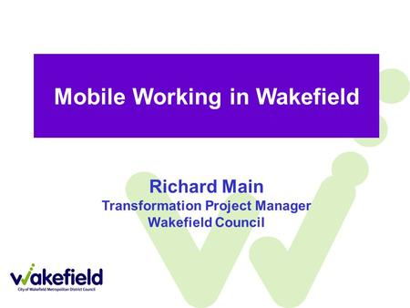 Mobile Working in Wakefield Richard Main Transformation Project Manager Wakefield Council.