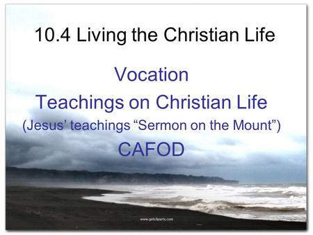 "10.4 Living the Christian Life Vocation Teachings on Christian Life (Jesus' teachings ""Sermon on the Mount"") CAFOD."