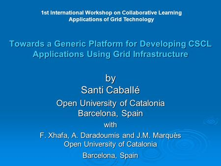 Towards a Generic Platform for Developing CSCL Applications Using Grid Infrastructure by Santi Caballé Open University of Catalonia Barcelona, Spain with.