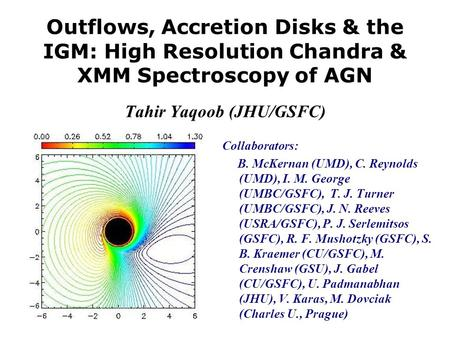 Outflows, Accretion Disks & the IGM: High Resolution Chandra & XMM Spectroscopy of AGN Tahir Yaqoob (JHU/GSFC) Collaborators: B. McKernan (UMD), C. Reynolds.