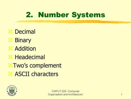 CMPUT 229 - Computer Organization and Architecture I1 2. Number Systems z Decimal z Binary z Addition z Headecimal zTwo's complement z ASCII characters.