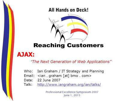 "Professional Excellence Symposium 2007 June 1, 2015 AJAX:  The Next Generation of Web Applications"" Who:Ian Graham / IT Strategy and Planning Email: Date:22."