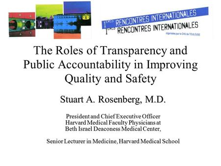 The Roles of Transparency and Public Accountability in Improving Quality and Safety Stuart A. Rosenberg, M.D. President and Chief Executive Officer Harvard.