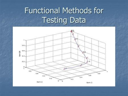 Functional Methods for Testing Data. The data Each person a = 1,…,N Each person a = 1,…,N responds to each item i = 1,…,n responds to each item i = 1,…,n.