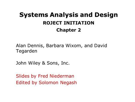 Systems Analysis and Design Systems Analysis and Design ROJECT INITIATION Chapter 2 Alan Dennis, Barbara Wixom, and David Tegarden John Wiley & Sons, Inc.