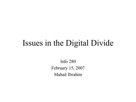 Issues in the Digital Divide Info 280 February 15, 2007 Mahad Ibrahim.