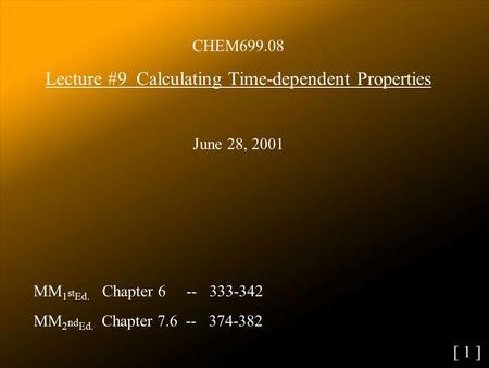 CHEM699.08 Lecture #9 Calculating Time-dependent Properties June 28, 2001 MM 1 st Ed. Chapter 6 -- 333-342 MM 2 nd Ed. Chapter 7.6 -- 374-382 [ 1 ]