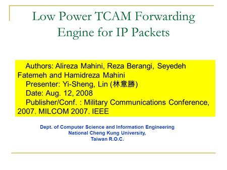 Low Power TCAM Forwarding Engine for IP Packets Authors: Alireza Mahini, Reza Berangi, Seyedeh Fatemeh and Hamidreza Mahini Presenter: Yi-Sheng, Lin (