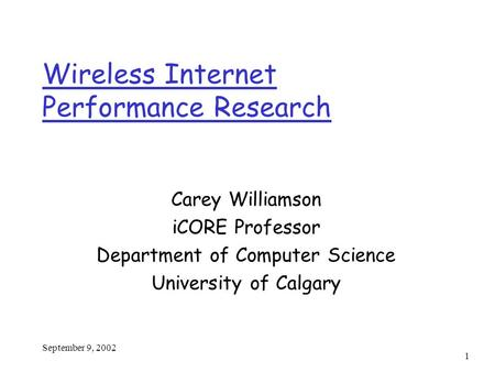 September 9, 2002 1 Wireless Internet Performance Research Carey Williamson iCORE Professor Department of Computer Science University of Calgary.