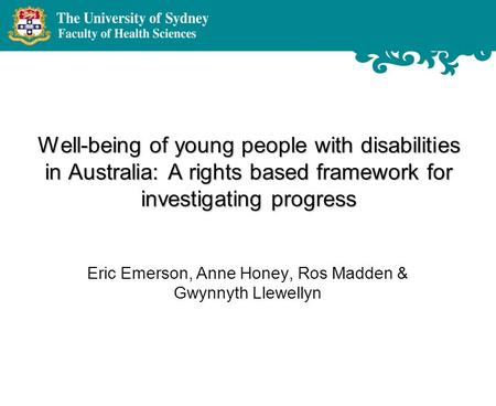 Well-being of young people with disabilities in Australia: A rights based framework for investigating progress Eric Emerson, Anne Honey, Ros Madden & Gwynnyth.