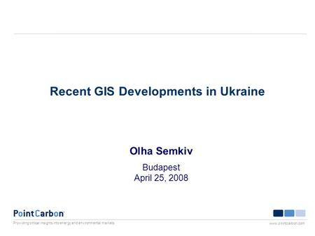 Providing critical insights into energy and environmental markets www.pointcarbon.com Recent GIS Developments in Ukraine Olha Semkiv Budapest April 25,