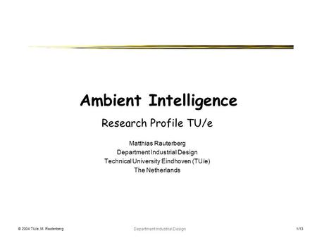 © 2004 TU/e, M. Rauterberg Department Industrial Design 1/13 Ambient Intelligence Research Profile TU/e Matthias Rauterberg Department Industrial Design.