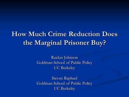 How Much Crime Reduction Does the Marginal Prisoner Buy? Rucker Johnson Goldman School of Public Policy UC Berkeley Steven Raphael Goldman School of Public.