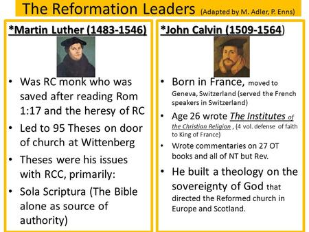 The Reformation Leaders (Adapted by M. Adler, P. Enns) *Martin Luther (1483-1546) Was RC monk who was saved after reading Rom 1:17 and the heresy of RC.