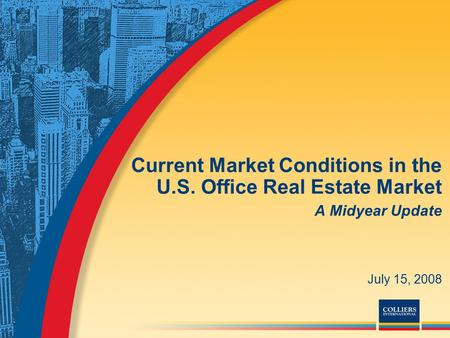 Current Market Conditions in the U.S. Office Real Estate Market A Midyear Update July 15, 2008.
