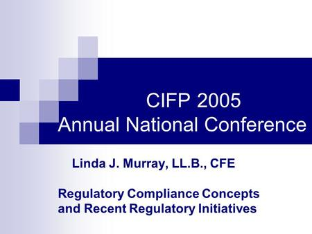CIFP 2005 Annual National Conference Linda J. Murray, LL.B., CFE Regulatory Compliance Concepts and Recent Regulatory Initiatives.