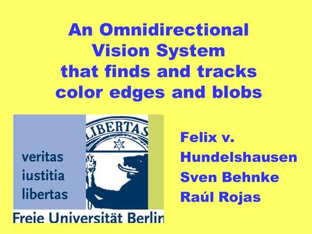 An Omnidirectional Vision System that finds and tracks color edges and blobs Felix v. Hundelshausen Sven Behnke Raúl Rojas.